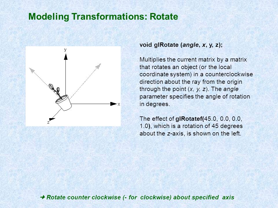 Modeling Transformations: Rotate Rotate counter clockwise (- for clockwise) about specified axis void glRotate (angle, x, y, z); Multiplies the curren