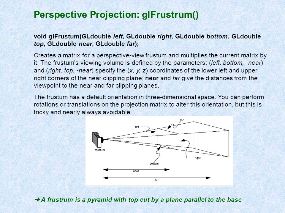 Perspective Projection: glFrustrum() void glFrustum(GLdouble left, GLdouble right, GLdouble bottom, GLdouble top, GLdouble near, GLdouble far); Create
