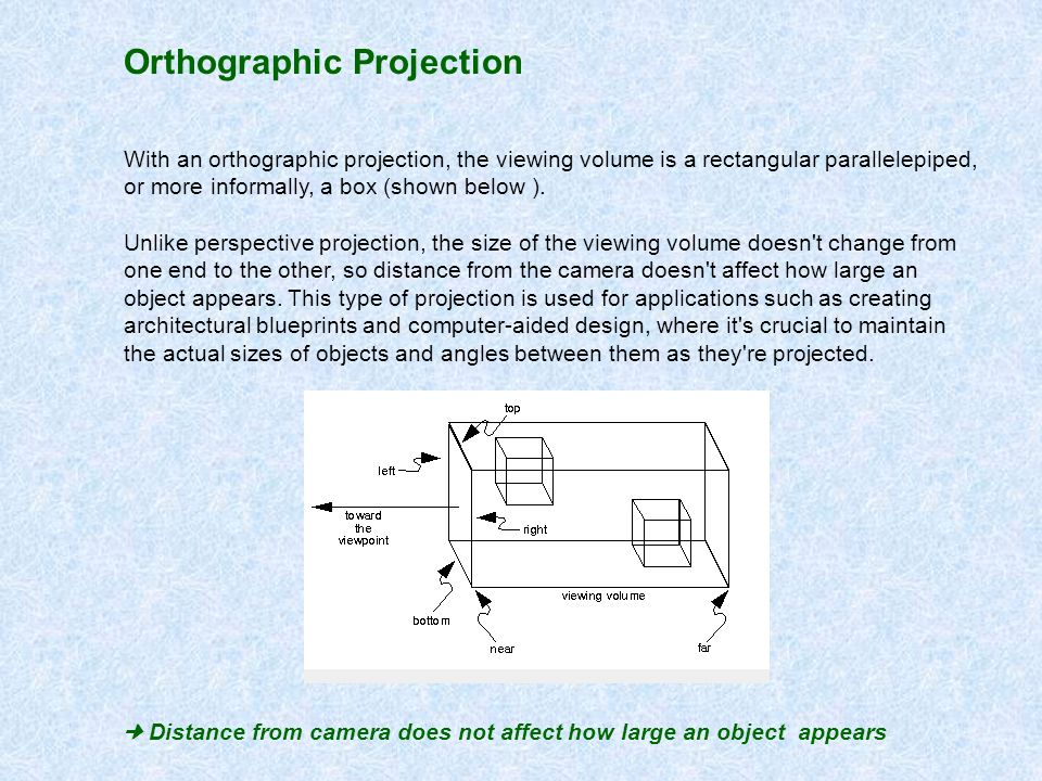 Orthographic Projection With an orthographic projection, the viewing volume is a rectangular parallelepiped, or more informally, a box (shown below ).