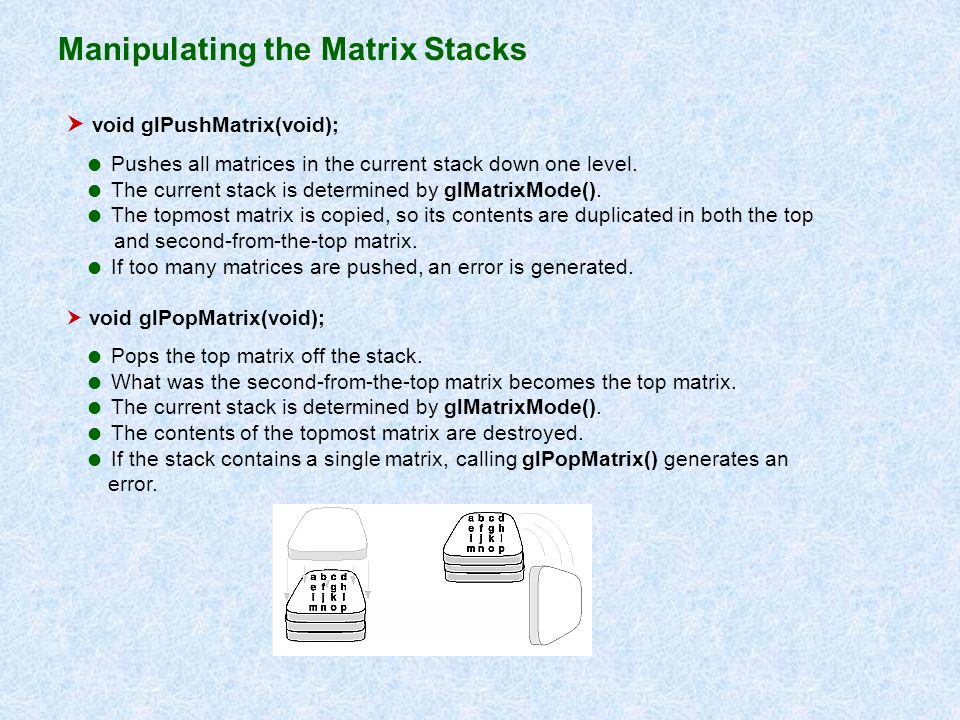 Manipulating the Matrix Stacks void glPushMatrix(void); Pushes all matrices in the current stack down one level. The current stack is determined by gl