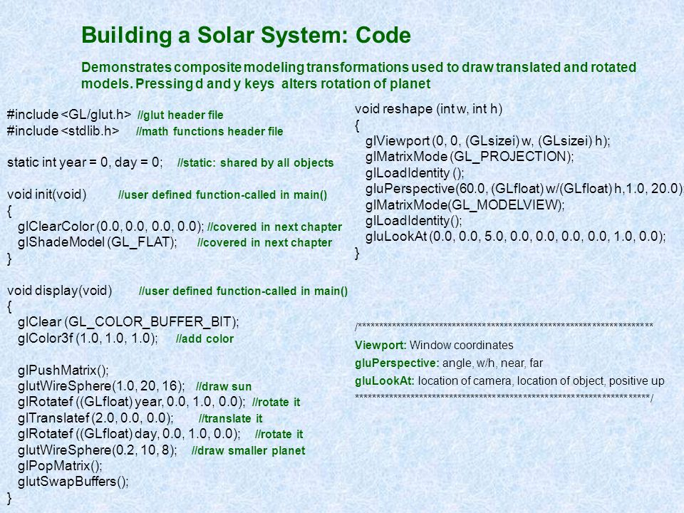Building a Solar System: Code Demonstrates composite modeling transformations used to draw translated and rotated models. Pressing d and y keys alters