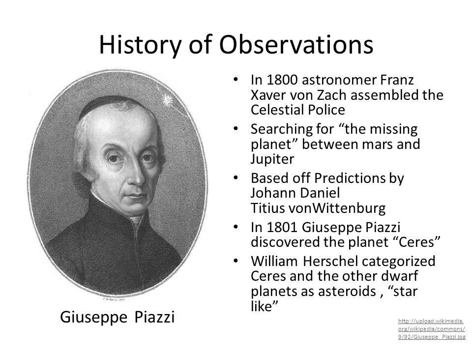 History of Observations In 1800 astronomer Franz Xaver von Zach assembled the Celestial Police Searching for the missing planet between mars and Jupit