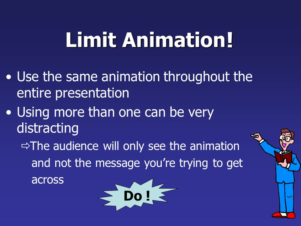 Limit Animation Use the same animation throughout Using more than one can be very distracting The audience will only see the animation They will not see the message Bam.
