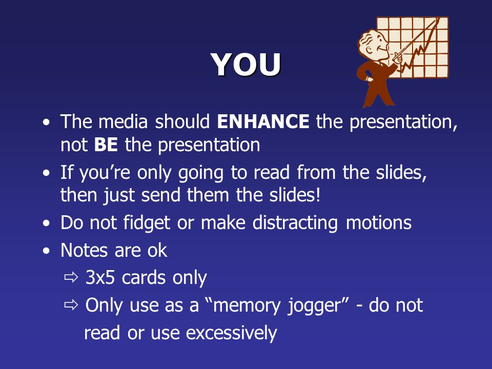 YOU Practice K now the material Stand during the presentation Face the audience, not the slides Do not use the media to hide you Do not hide the presentation by standing in front of it The audience came to SEE you and the presentation