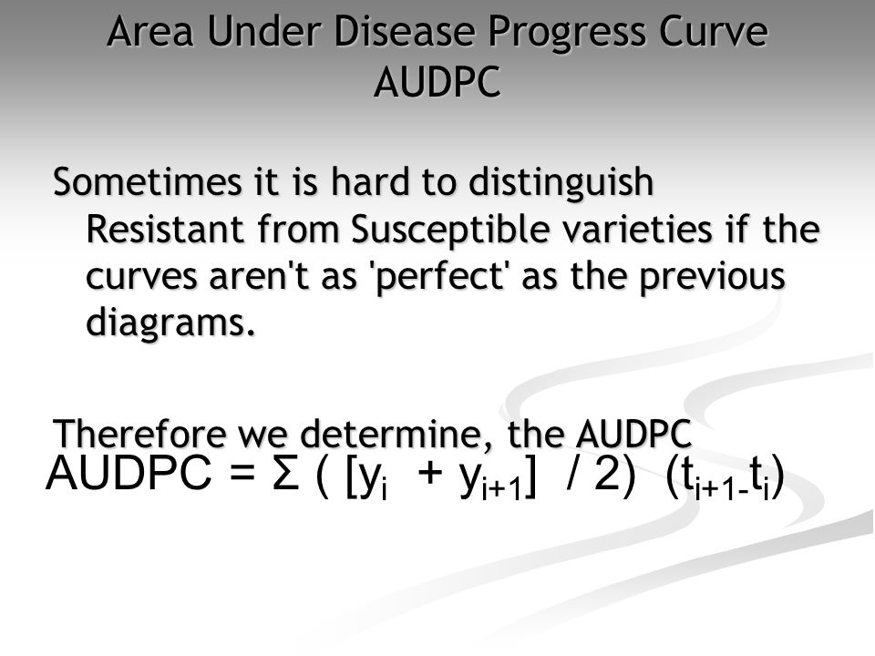 Area Under Disease Progress Curve AUDPC Sometimes it is hard to distinguish Resistant from Susceptible varieties if the curves aren t as perfect as the previous diagrams.