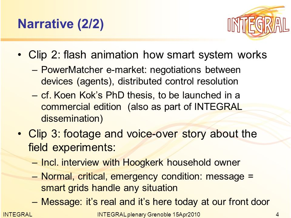 Narrative (2/2) Clip 2: flash animation how smart system works –PowerMatcher e-market: negotiations between devices (agents), distributed control resolution –cf.