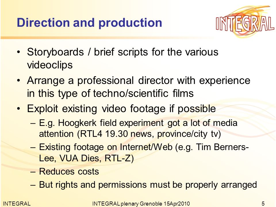 Direction and production Storyboards / brief scripts for the various videoclips Arrange a professional director with experience in this type of techno/scientific films Exploit existing video footage if possible –E.g.