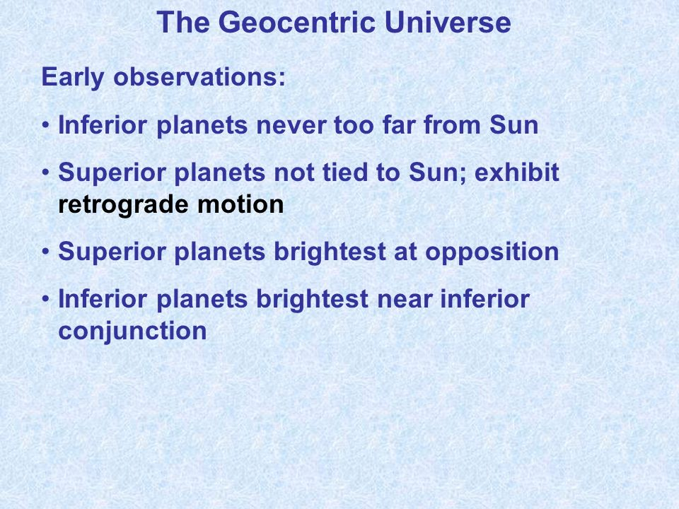 The Geocentric Universe Early observations: Inferior planets never too far from Sun Superior planets not tied to Sun; exhibit retrograde motion Superior planets brightest at opposition Inferior planets brightest near inferior conjunction