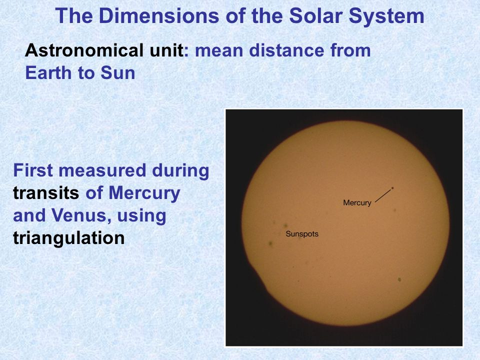 The Dimensions of the Solar System Astronomical unit: mean distance from Earth to Sun First measured during transits of Mercury and Venus, using triangulation