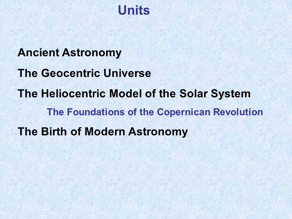 Units Ancient Astronomy The Geocentric Universe The Heliocentric Model of the Solar System The Foundations of the Copernican Revolution The Birth of Modern Astronomy