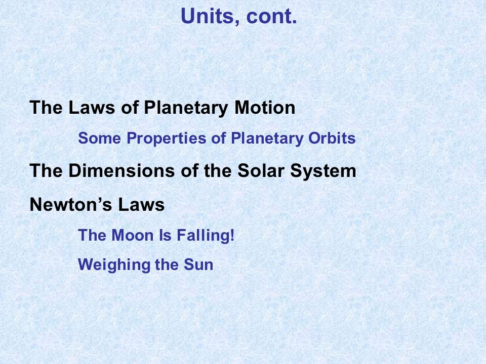 Units, cont. The Laws of Planetary Motion Some Properties of Planetary Orbits The Dimensions of the Solar System Newtons Laws The Moon Is Falling! Wei