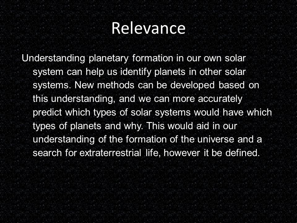 Relevance Understanding planetary formation in our own solar system can help us identify planets in other solar systems. New methods can be developed