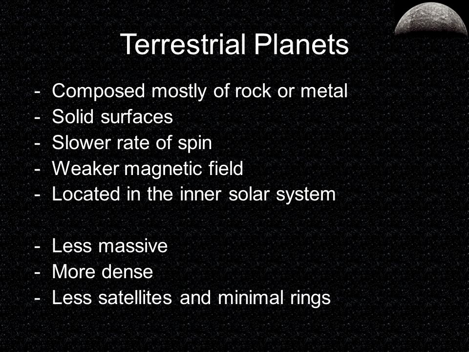 Terrestrial Planets -Composed mostly of rock or metal -Solid surfaces -Slower rate of spin -Weaker magnetic field -Located in the inner solar system -