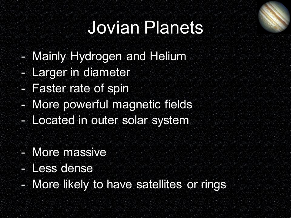Jovian Planets -Mainly Hydrogen and Helium -Larger in diameter -Faster rate of spin -More powerful magnetic fields -Located in outer solar system -Mor