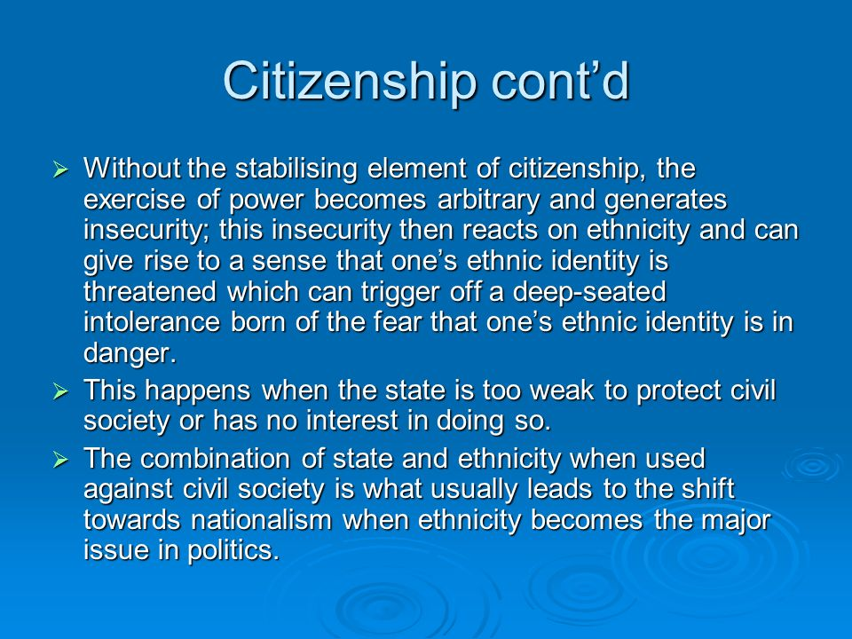Citizenship contd Without the stabilising element of citizenship, the exercise of power becomes arbitrary and generates insecurity; this insecurity then reacts on ethnicity and can give rise to a sense that ones ethnic identity is threatened which can trigger off a deep-seated intolerance born of the fear that ones ethnic identity is in danger.