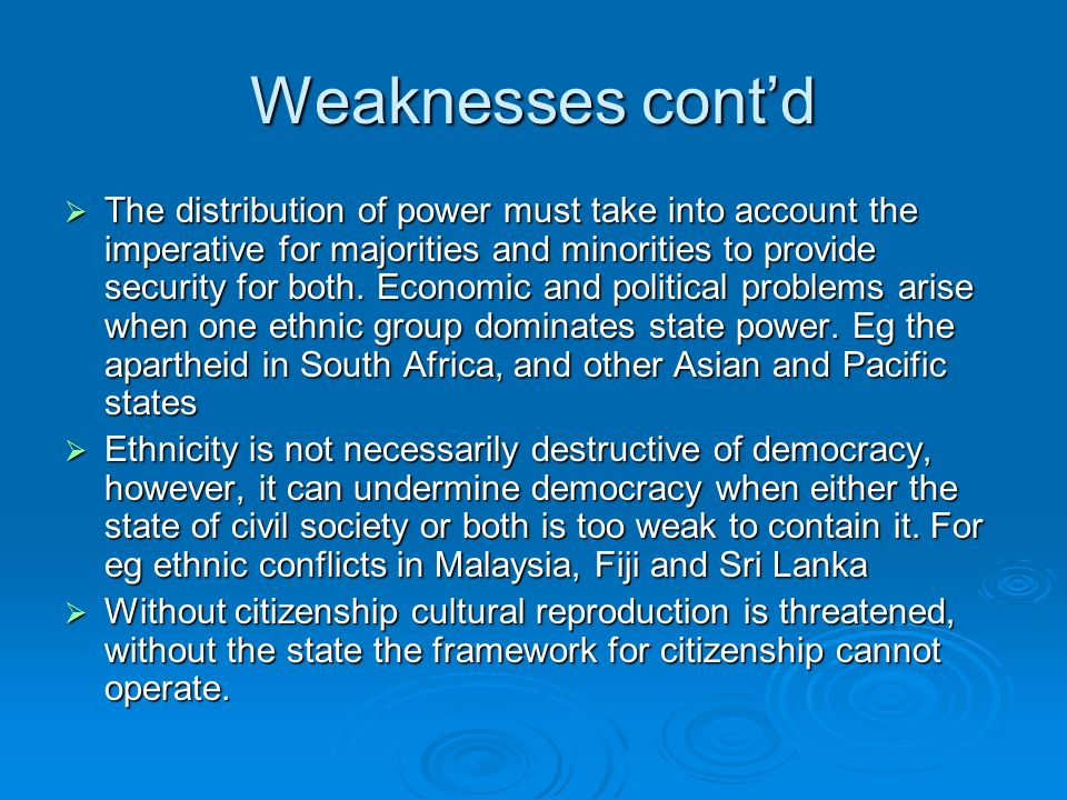 Weaknesses contd The distribution of power must take into account the imperative for majorities and minorities to provide security for both.