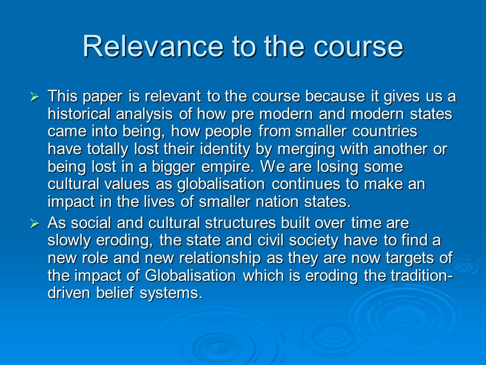Relevance to the course This paper is relevant to the course because it gives us a historical analysis of how pre modern and modern states came into being, how people from smaller countries have totally lost their identity by merging with another or being lost in a bigger empire.
