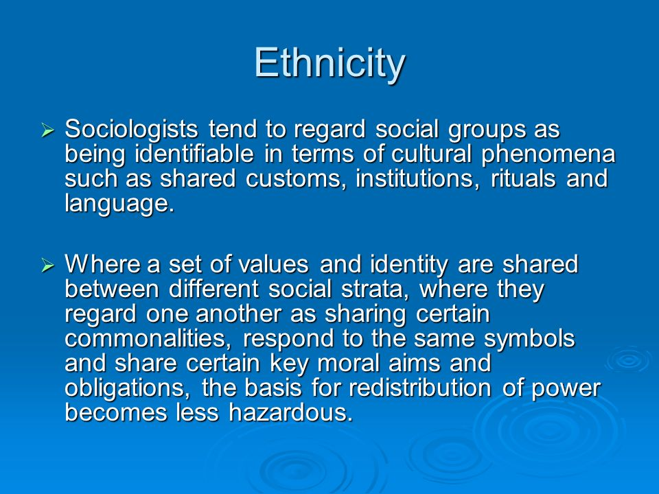 Ethnicity Sociologists tend to regard social groups as being identifiable in terms of cultural phenomena such as shared customs, institutions, rituals and language.