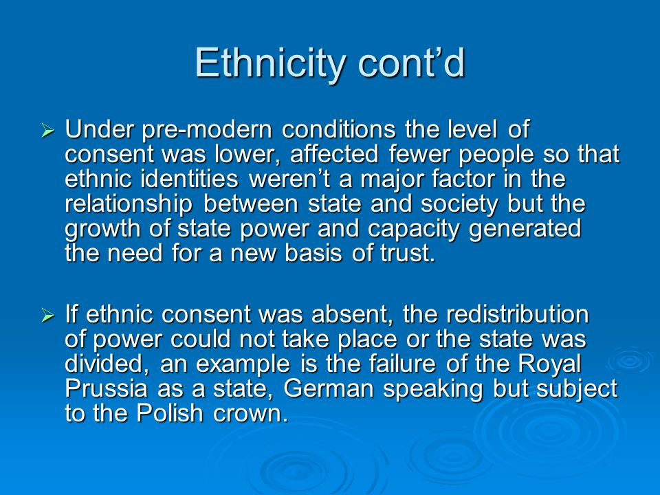 Ethnicity contd Under pre-modern conditions the level of consent was lower, affected fewer people so that ethnic identities werent a major factor in the relationship between state and society but the growth of state power and capacity generated the need for a new basis of trust.