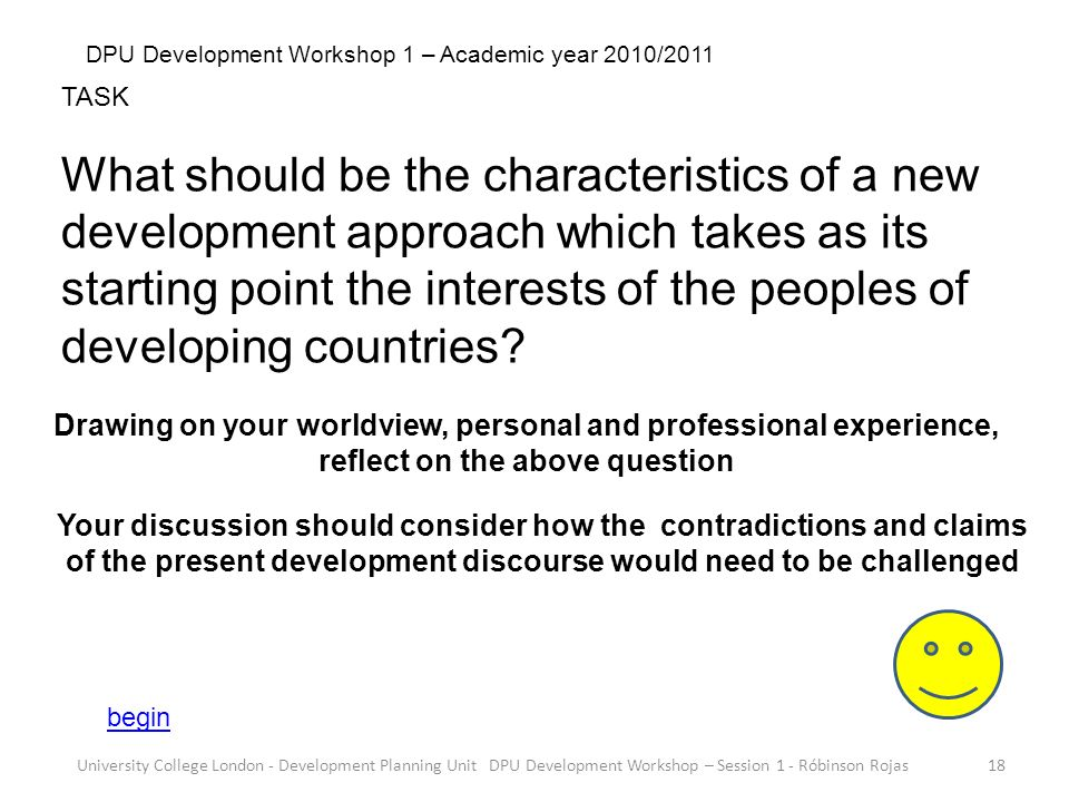 University College London - Development Planning Unit DPU Development Workshop – Session 1 - Róbinson Rojas18 DPU Development Workshop 1 – Academic year 2010/2011 TASK What should be the characteristics of a new development approach which takes as its starting point the interests of the peoples of developing countries.
