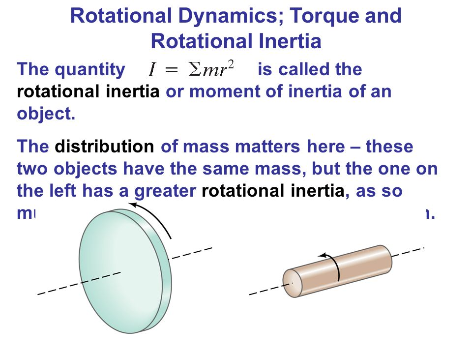 Rotational Dynamics; Torque and Rotational Inertia The quantity is called the rotational inertia or moment of inertia of an object. The distribution o
