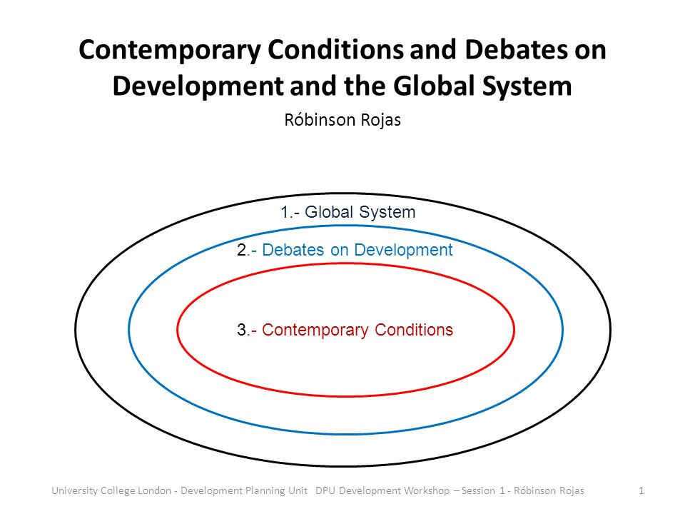 Contemporary Conditions and Debates on Development and the Global System Róbinson Rojas 3.- Contemporary Conditions 2.- Debates on Development 1.- Global System 1University College London - Development Planning Unit DPU Development Workshop – Session 1 - Róbinson Rojas