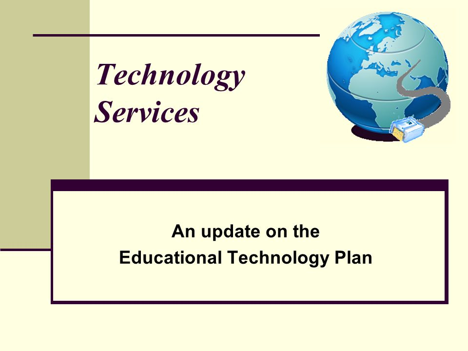 An update on the Educational Technology Plan Technology Services