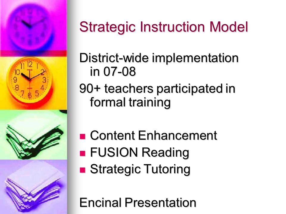 Strategic Instruction Model District-wide implementation in teachers participated in formal training Content Enhancement Content Enhancement FUSION Reading FUSION Reading Strategic Tutoring Strategic Tutoring Encinal Presentation