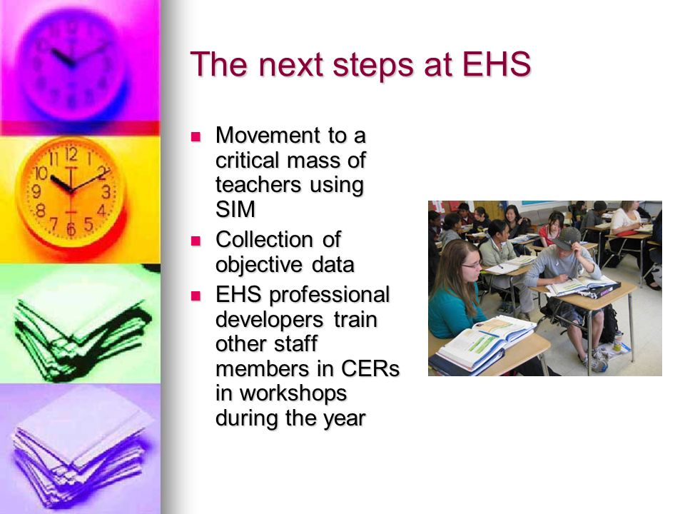 The next steps at EHS Movement to a critical mass of teachers using SIM Movement to a critical mass of teachers using SIM Collection of objective data Collection of objective data EHS professional developers train other staff members in CERs in workshops during the year EHS professional developers train other staff members in CERs in workshops during the year