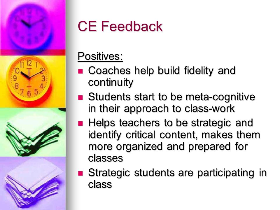 CE Feedback Positives: Coaches help build fidelity and continuity Coaches help build fidelity and continuity Students start to be meta-cognitive in their approach to class-work Students start to be meta-cognitive in their approach to class-work Helps teachers to be strategic and identify critical content, makes them more organized and prepared for classes Helps teachers to be strategic and identify critical content, makes them more organized and prepared for classes Strategic students are participating in class Strategic students are participating in class