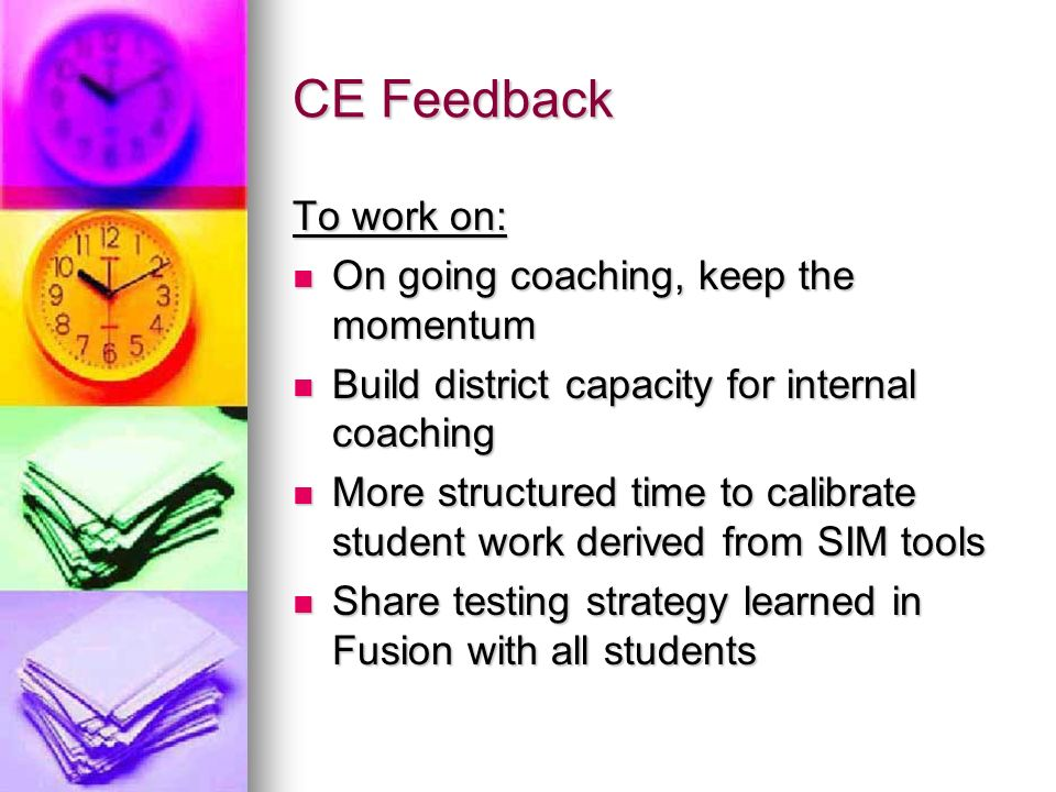 CE Feedback To work on: On going coaching, keep the momentum On going coaching, keep the momentum Build district capacity for internal coaching Build district capacity for internal coaching More structured time to calibrate student work derived from SIM tools More structured time to calibrate student work derived from SIM tools Share testing strategy learned in Fusion with all students Share testing strategy learned in Fusion with all students