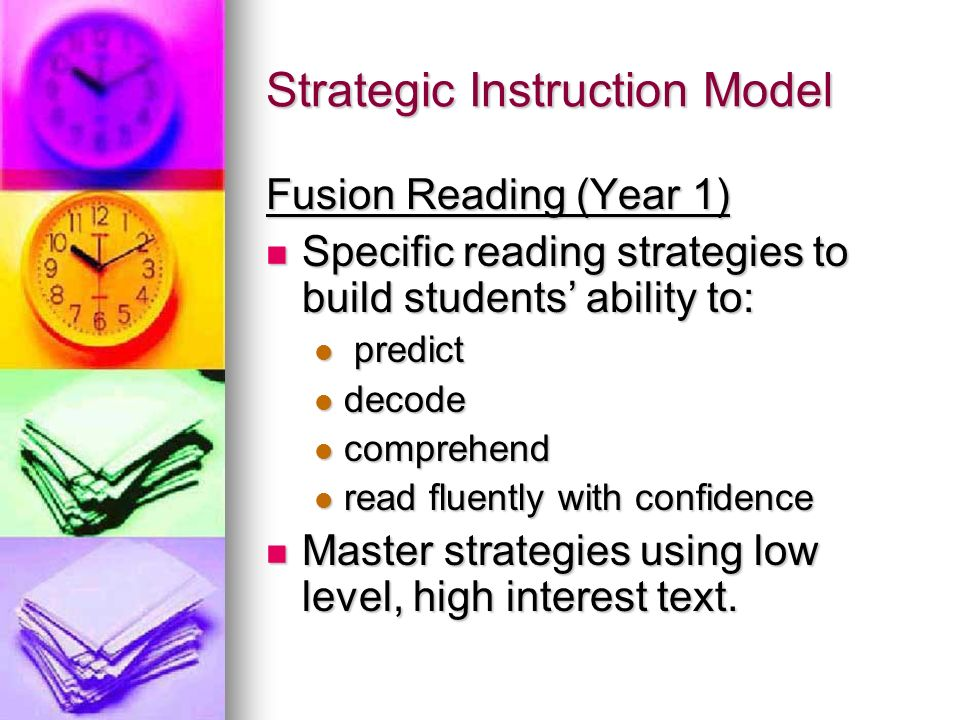 Strategic Instruction Model Fusion Reading (Year 1) Specific reading strategies to build students ability to: Specific reading strategies to build students ability to: predict predict decode decode comprehend comprehend read fluently with confidence read fluently with confidence Master strategies using low level, high interest text.