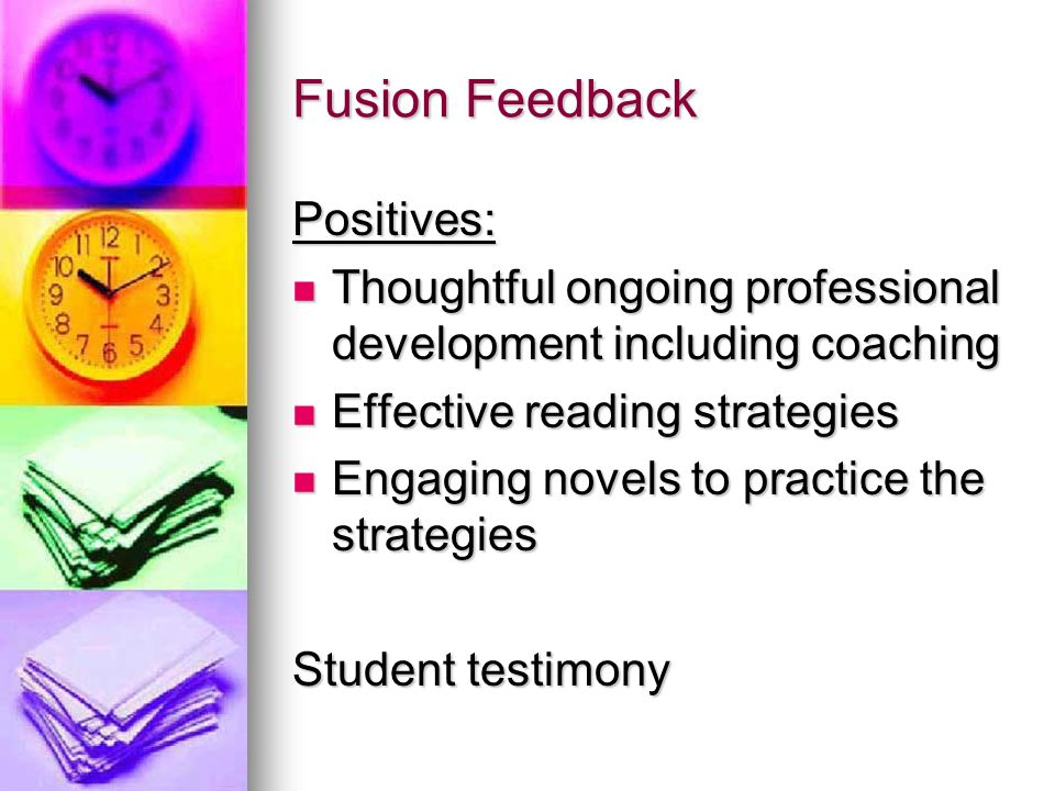 Fusion Feedback Positives: Thoughtful ongoing professional development including coaching Thoughtful ongoing professional development including coaching Effective reading strategies Effective reading strategies Engaging novels to practice the strategies Engaging novels to practice the strategies Student testimony