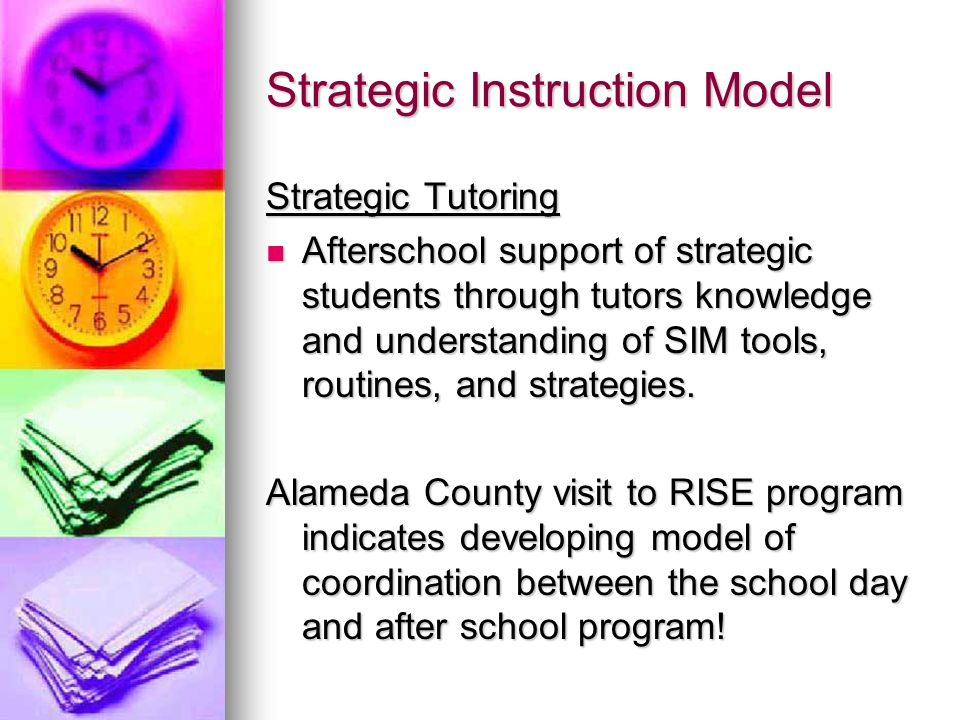 Strategic Instruction Model Strategic Tutoring Afterschool support of strategic students through tutors knowledge and understanding of SIM tools, routines, and strategies.