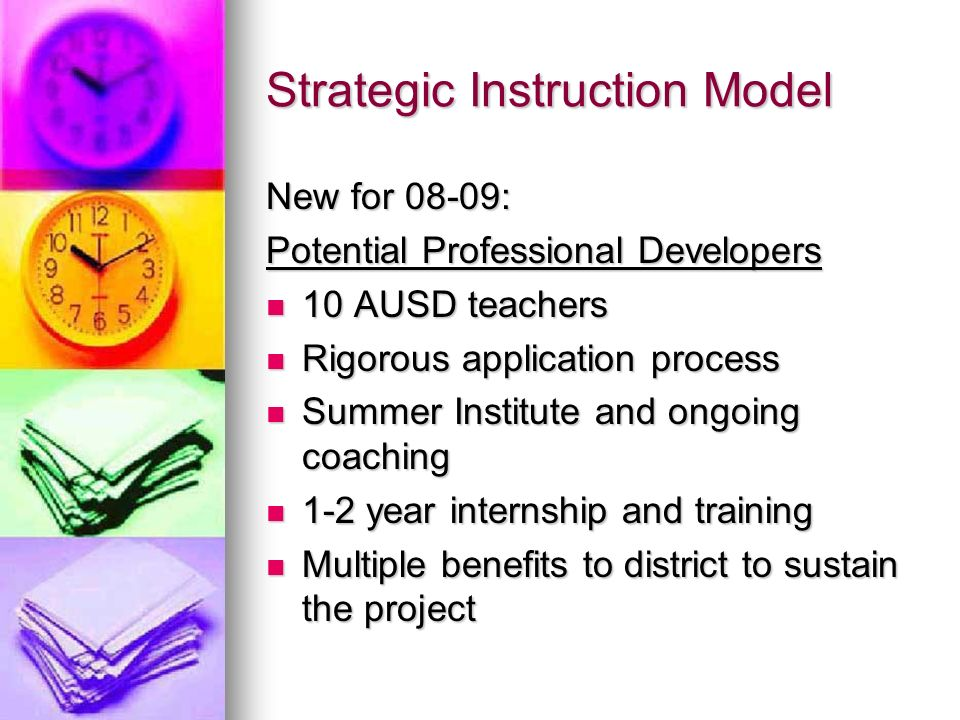 Strategic Instruction Model New for 08-09: Potential Professional Developers 10 AUSD teachers 10 AUSD teachers Rigorous application process Rigorous application process Summer Institute and ongoing coaching Summer Institute and ongoing coaching 1-2 year internship and training 1-2 year internship and training Multiple benefits to district to sustain the project Multiple benefits to district to sustain the project