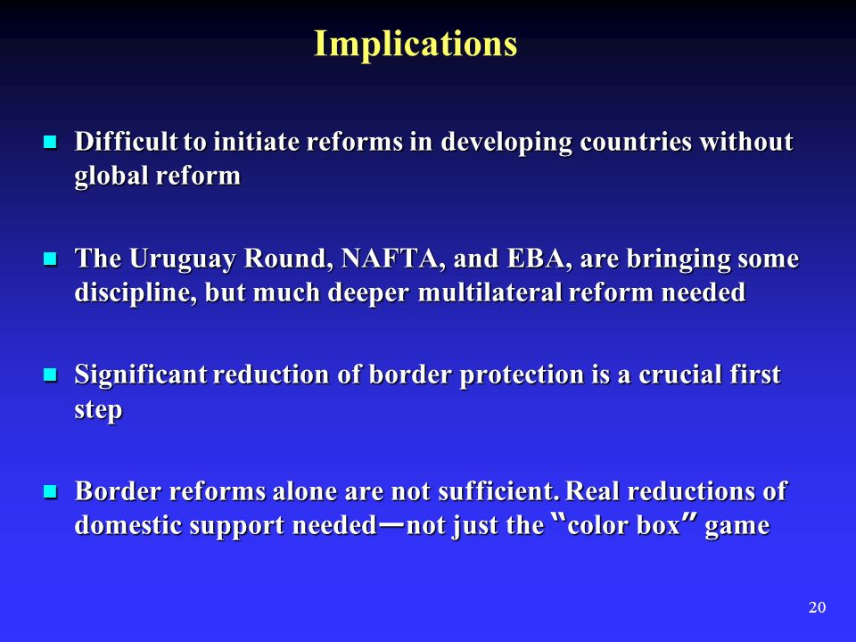 20 Implications Difficult to initiate reforms in developing countries without global reform Difficult to initiate reforms in developing countries without global reform The Uruguay Round, NAFTA, and EBA, are bringing some discipline, but much deeper multilateral reform needed The Uruguay Round, NAFTA, and EBA, are bringing some discipline, but much deeper multilateral reform needed Significant reduction of border protection is a crucial first step Significant reduction of border protection is a crucial first step Border reforms alone are not sufficient.