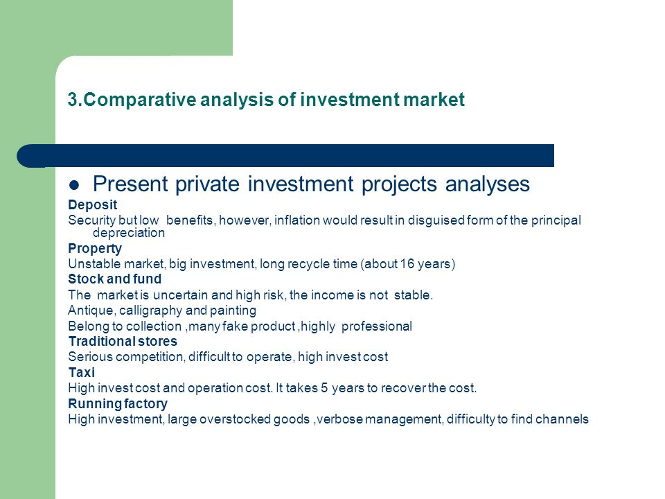 3.Comparative analysis of investment market Present private investment projects analyses Deposit Security but low benefits, however, inflation would result in disguised form of the principal depreciation Property Unstable market, big investment, long recycle time (about 16 years) Stock and fund The market is uncertain and high risk, the income is not stable.