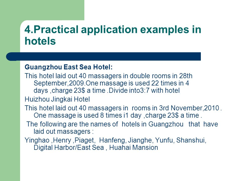 4.Practical application examples in hotels Guangzhou East Sea Hotel: This hotel laid out 40 massagers in double rooms in 28th September,2009.One massage is used 22 times in 4 days,charge 23$ a time.Divide into3:7 with hotel Huizhou Jingkai Hotel This hotel laid out 40 massagers in rooms in 3rd November,2010.