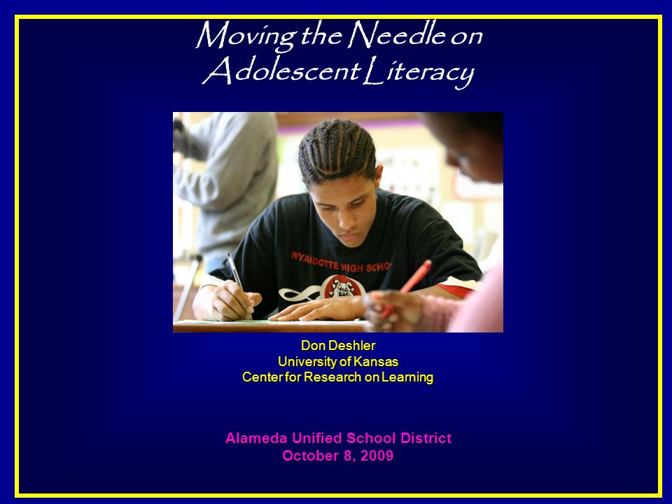 Moving the Needle on Adolescent Literacy Don Deshler University of Kansas Center for Research on Learning Alameda Unified School District October 8, 2009