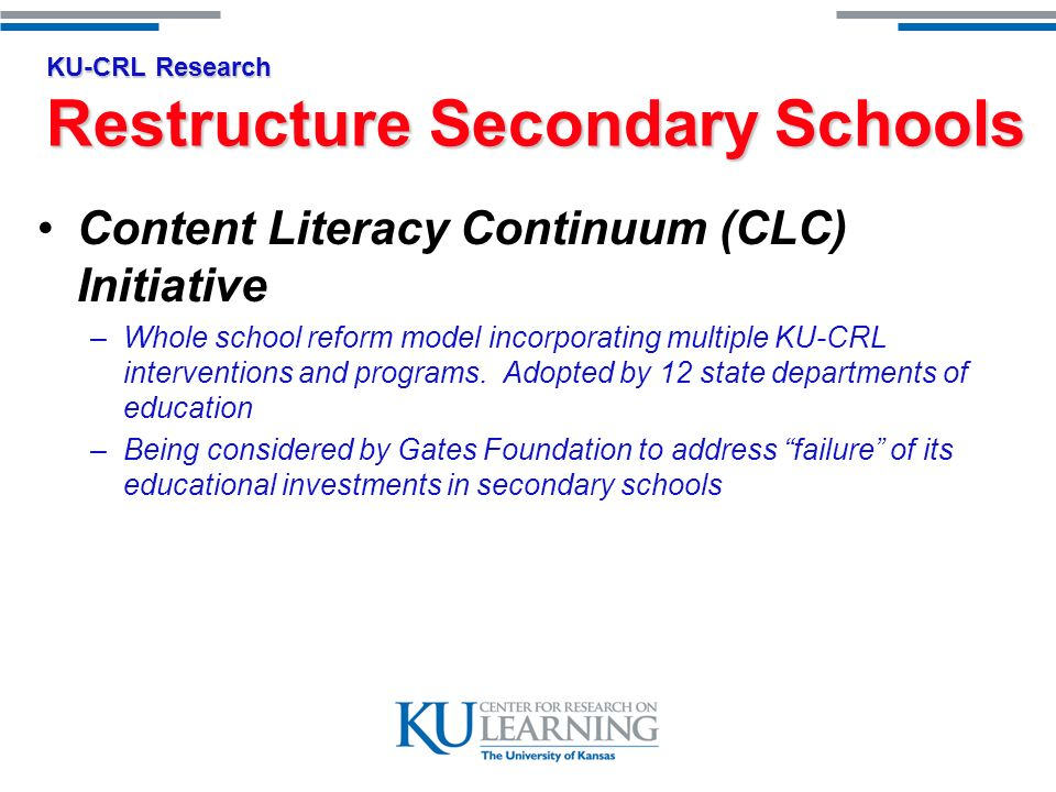 KU-CRL Research Restructure Secondary Schools Content Literacy Continuum (CLC) Initiative –Whole school reform model incorporating multiple KU-CRL interventions and programs.