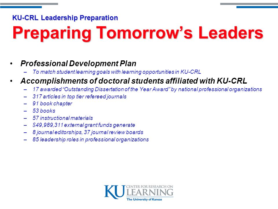 KU-CRL Leadership Preparation Preparing Tomorrows Leaders Professional Development Plan –To match student learning goals with learning opportunities in KU-CRL Accomplishments of doctoral students affiliated with KU-CRL –17 awarded Outstanding Dissertation of the Year Award by national professional organizations –317 articles in top tier refereed journals –91 book chapter –53 books –57 instructional materials –$49,989,311 external grant funds generate –8 journal editorships, 37 journal review boards –85 leadership roles in professional organizations