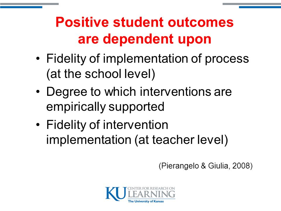 Positive student outcomes are dependent upon Fidelity of implementation of process (at the school level) Degree to which interventions are empirically supported Fidelity of intervention implementation (at teacher level) (Pierangelo & Giulia, 2008)