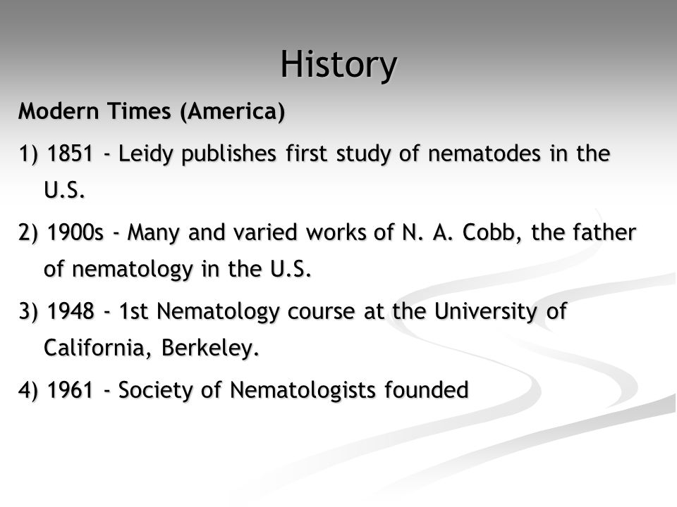 History Modern Times (America) 1) 1851 - Leidy publishes first study of nematodes in the U.S. 2) 1900s - Many and varied works of N. A. Cobb, the fath
