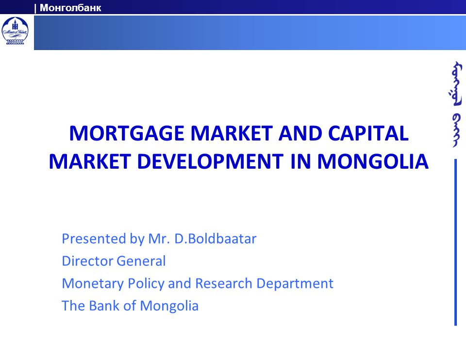 | Монголбанк MORTGAGE MARKET AND CAPITAL MARKET DEVELOPMENT IN MONGOLIA Presented by Mr.
