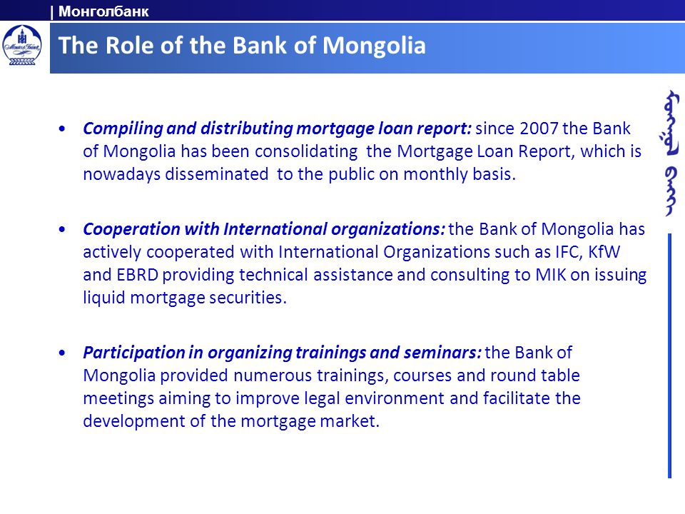 | Монголбанк The Role of the Bank of Mongolia Compiling and distributing mortgage loan report: since 2007 the Bank of Mongolia has been consolidating