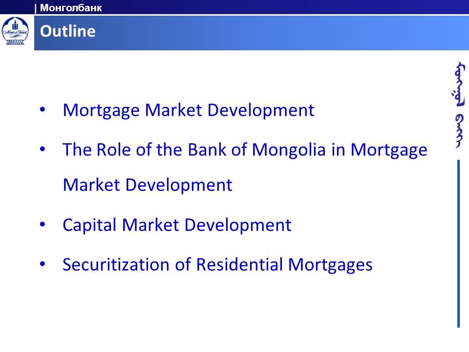 | Монголбанк Outline Mortgage Market Development The Role of the Bank of Mongolia in Mortgage Market Development Capital Market Development Securitiza