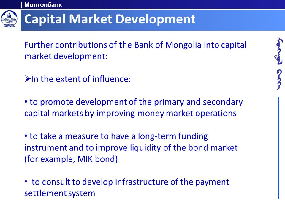 | Монголбанк Capital Market Development Further contributions of the Bank of Mongolia into capital market development: In the extent of influence: to