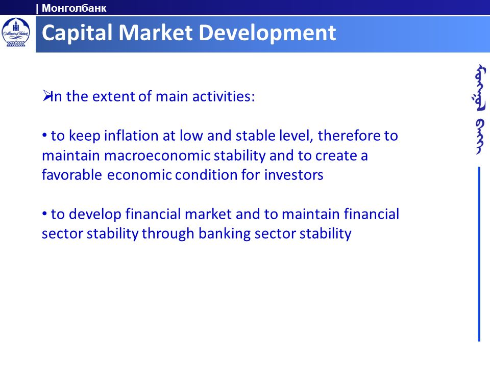 | Монголбанк Capital Market Development In the extent of main activities: to keep inflation at low and stable level, therefore to maintain macroeconomic stability and to create a favorable economic condition for investors to develop financial market and to maintain financial sector stability through banking sector stability