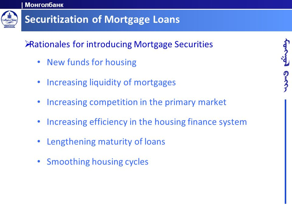 | Монголбанк Securitization of Mortgage Loans Rationales for introducing Mortgage Securities New funds for housing Increasing liquidity of mortgages I