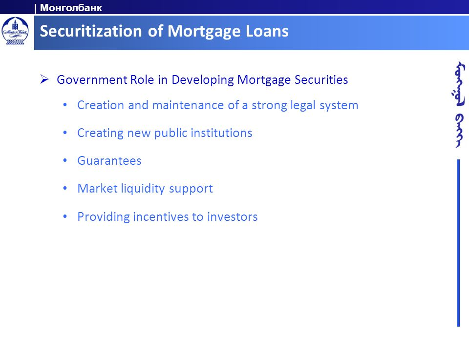 | Монголбанк Securitization of Mortgage Loans Government Role in Developing Mortgage Securities Creation and maintenance of a strong legal system Crea
